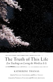 The Truth of This Life - Zen Teachings on Loving the World as It Is ebook by Katherine Thanas, Natalie Goldberg, Bill Anelli,...