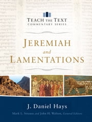 Jeremiah and Lamentations (Teach the Text Commentary Series) ebook by J. Daniel Hays,Mark Strauss,John Walton