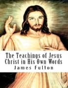 The Teachings of Jesus Christ in His Own Words ebook by James Fulton