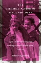 The Criminalization of Black Children - Race, Gender, and Delinquency in Chicago's Juvenile Justice System, 1899–1945 ebook by Tera Eva Agyepong
