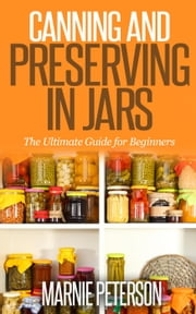 Canning and Preserving In Jars (The Ultimate Guide for Beginners) ebook by Marnie Peterson