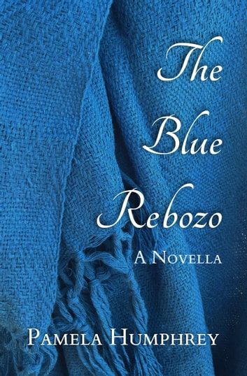 The Blue Rebozo: A Novella ebook by Pamela Humphrey