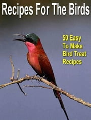 Recipes for the Birds - 50 Easy to Make Bird Treat Recipes ebook by Sven Hyltén-Cavallius