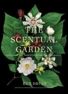 The Scentual Garden - Exploring the World of Botanical Fragrance ebook by Ken Druse, Ellen Hoverkamp