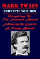 The Complete Volumes of Travel Novels of Mark Twain ebook by Mark Twain