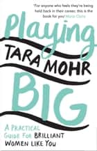Playing Big - Find Your Voice, Your Vision and Make Things Happen ebook by Tara Mohr