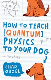 How to Teach Quantum Physics to Your Dog ebook by Kobo.Web.Store.Products.Fields.ContributorFieldViewModel