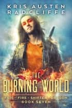 The Burning World - Fate Fire Shifter Dragon: World on Fire Series One, #7 ebook by Kris Austen Radcliffe