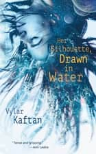 Her Silhouette, Drawn in Water ebook by Vylar Kaftan