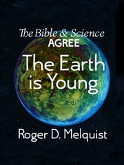 The Bible & Science Agree The Earth Is Young ebook by Roger D. Melquist