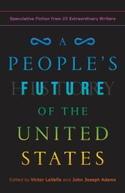 A People's Future of the United States - Speculative Fiction from 25 Extraordinary Writers ebook by Victor LaValle, John Joseph Adams, Charlie Jane Anders,...
