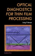 Optical Diagnostics for Thin Film Processing ebook by Irving P. Herman
