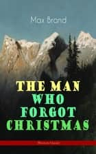 The Man Who Forgot Christmas (Western Classic) - Discovering the True Spirit of Christmas in a Wild West Adventure (From the Renowned Author of Riders of the Silences, Roonicky Doone Trilogy, Silvertip and The Man from Mustang) ebook by Max Brand