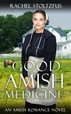 Good Amish Medicine - An Amish Romance Novel ebook by Rachel Stoltzfus