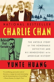 Charlie Chan: The Untold Story of the Honorable Detective and His Rendezvous with American History ebook by Yunte Huang