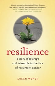 Resilience - A Story of Courage and Triumph in the Face of Recurrent Cancer ebook by Susan  Wener