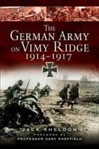 The German Army on Vimy Ridge, 1914–1917 ebook by Jack Sheldon, Gary Sheffield
