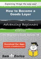 How to Become a Goods Layer - How to Become a Goods Layer ebook by Merilyn Houle