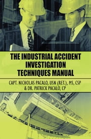 The Industrial Accident Investigation Techniques Manual ebook by Capt. Nicholas Pacalo USN (ret.) MS CSP & Dr. Patrick Pacalo CP