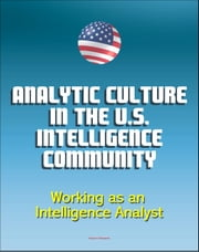 Analytic Culture in the U.S. Intelligence Community: An Ethnographic Study - Working as an Intelligence Analyst, Central Intelligence Agency (CIA) Intelligence Papers ebook by Progressive Management