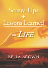 Screw-Ups + Lessons Learned = Life ebook by Bella Brown