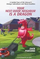 Your Next-Door Neighbor Is a Dragon - A Guided Tour of the Internet's Strange Subcultures and Weird Realities ebook by Zack Parsons