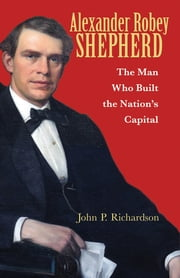 Alexander Robey Shepherd - The Man Who Built the Nation's Capital ebook by John P. Richardson,Tony Williams