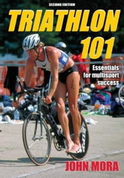 Triathlon 101, Second Edition ebook by John M. Mora