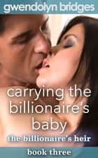 Carrying the Billionaire's Baby, Book 3: The Billionaire's Heir ebook by Gwendolyn Bridges
