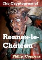 The Cryptogram of Rennes-le-Chateau - A Guide to an Enigmatic Village ebook by Philip Coppens