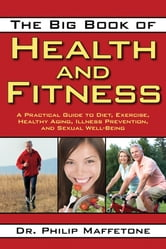 The Big Book of Health and Fitness - A Practical Guide to Diet, Exercise, Healthy Aging, Illness Prevention, and Sexual Well-Being ebook by Philip Maffetone