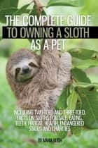 The Complete Guide to Owning a Sloth as a Pet including Two-Toed and Three-Toed. Facts on Sloths for Sale, Eating, Teeth, Habitat, Health, Endangered Status and Charities ebook by Maria Bligh