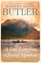 A Good Scent from a Strange Mountain - The Pulitzer Prize-winning stories about the aftermath of the Vietnam War ebook by Robert Olen Butler