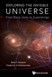 Exploring the Invisible Universe - From Black Holes to Superstrings ebook by Belal E Baaquie, Frederick H Willeboordse