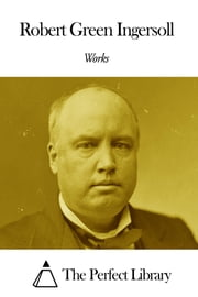 Works of Robert G. Ingersoll ebook by Robert G. Ingersoll