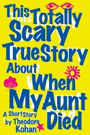 This Totally Scary True Story About When My Aunt Died ebook by Theodore Kohan