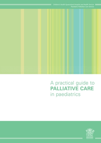 A Practical Guide to Palliative Care in Paediatrics - Paediatric Palliative Care for Health Professionals ebook by No-surname Children's Health Queensland Hospital and Health Service – Paediatric Palliative Care Service