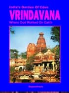 Vrindavana- India's Garden Of Eden: Where God Walked On Earth ebook by Rajasekhara