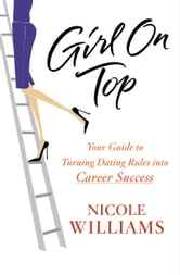 Girl on Top - Your Guide to Turning Dating Rules into Career Success ebook by Nicole Williams