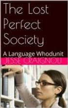 The Lost Perfect Society - A Language Whodunit ebook by Jesse CRAIGNOU