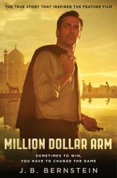 Million Dollar Arm - Sometimes to Win, You Have to Change the Game ebook by J. B. Bernstein