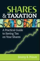 Shares and Taxation - A Practical Guide to Saving Tax on Your Shares ebook by Jimmy B. Prince