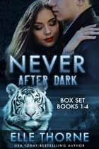 Never After Dark The Boxed Set Books 1 - 4 - Shifters Forever Worlds ebook by Elle Thorne