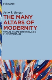 The Many Altars of Modernity - Toward a Paradigm for Religion in a Pluralist Age ebook by Peter L. Berger