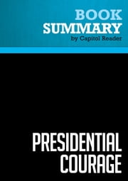 Summary of Presidential Courage: Brave Leaders and How They Changed America, 1789-1989 - Michael Beschloss ebook by Capitol Reader