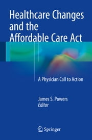 Healthcare Changes and the Affordable Care Act - A Physician Call to Action ebook by James S. Powers