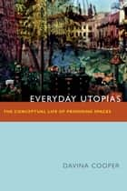 Everyday Utopias - The Conceptual Life of Promising Spaces eBook by Davina Cooper