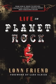 Life on Planet Rock - From Guns N' Roses to Nirvana, a Backstage Journey through Rock's Most Debauched Decade ebook by Lonn Friend