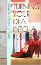 Turning your idea into a Business ebook by Learning Business Team