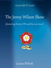 The Jenny Wilson Show (featuring Henry VIII and his six wives) ebook by Louise Birkett